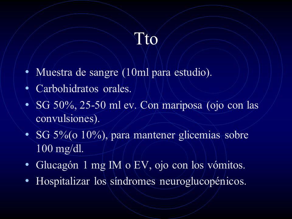 Tto Muestra de sangre (10ml para estudio). Carbohidratos orales. SG 50%, 25-50 ml ev. Con mariposa (ojo con las convulsiones). SG 5%(o 10%), para mant