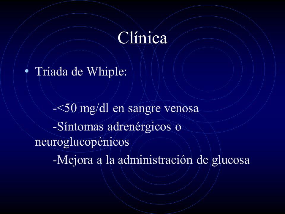 Clínica Tríada de Whiple: -<50 mg/dl en sangre venosa -Síntomas adrenérgicos o neuroglucopénicos -Mejora a la administración de glucosa