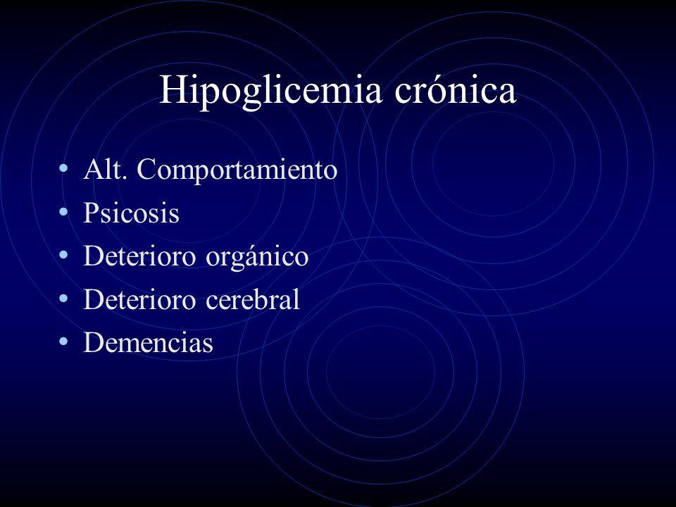 Hipoglicemia crónica Alt. Comportamiento Psicosis Deterioro orgánico Deterioro cerebral Demencias