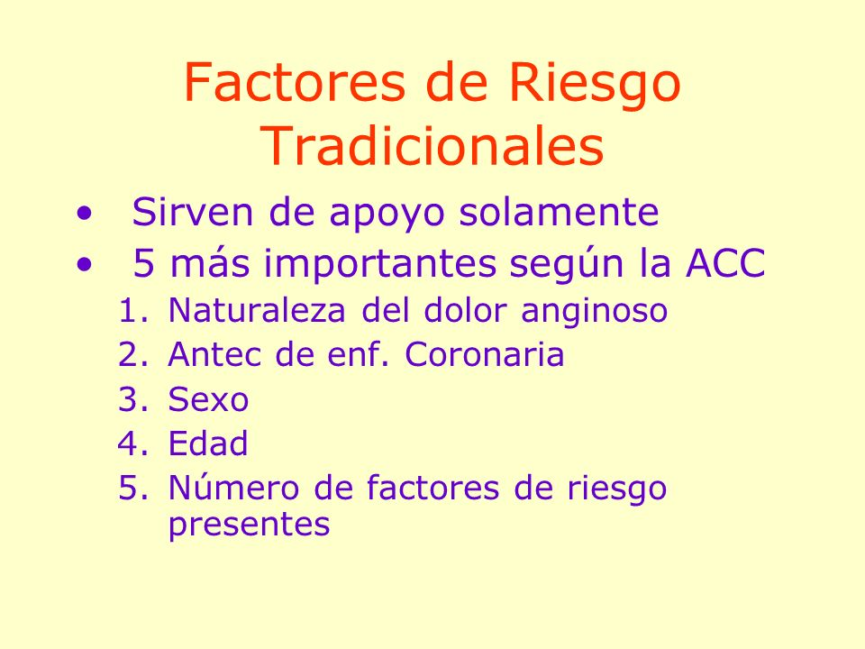Factores de Riesgo Tradicionales Sirven de apoyo solamente 5 más importantes según la ACC 1.Naturaleza del dolor anginoso 2.Antec de enf. Coronaria 3.
