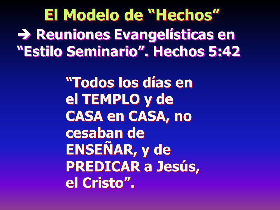 El Modelo de Hechos Reuniones Evangelísticas en Estilo Seminario. Hechos 5:42 Todos los días en el TEMPLO y de CASA en CASA, no cesaban de ENSEÑAR, y