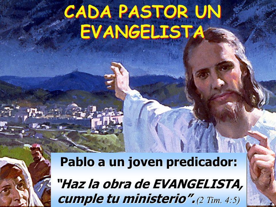 CADA PASTOR UN EVANGELISTA Pablo a un joven predicador: Haz la obra de EVANGELISTA, cumple tu ministerio. (2 Tim. 4:5) Pablo a un joven predicador: Ha