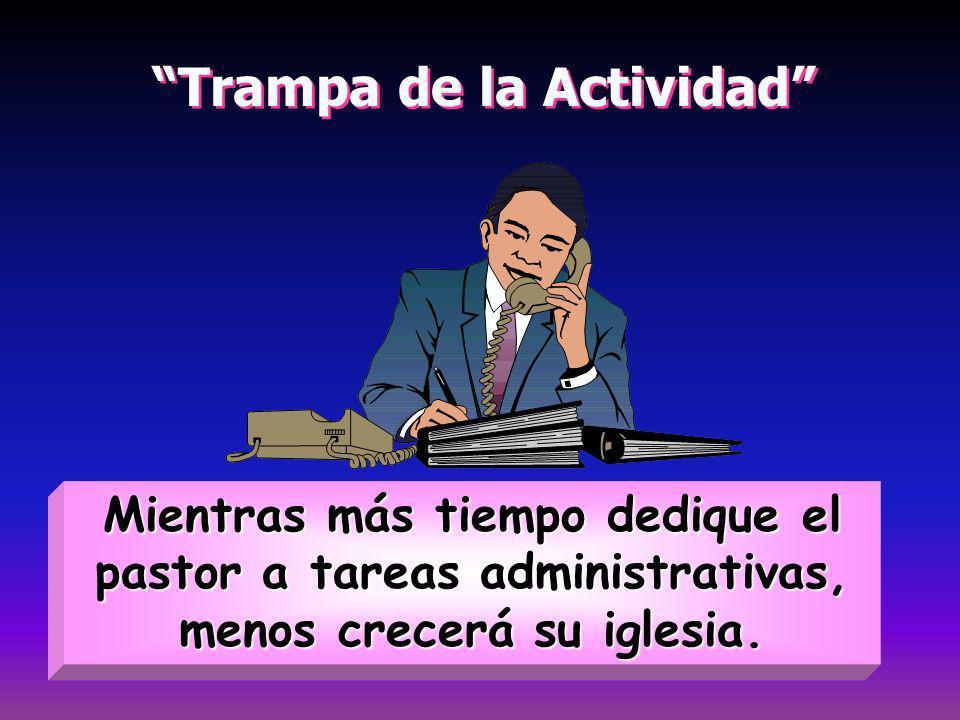 Trampa de la Actividad Trampa de la Actividad Mientras más tiempo dedique el pastor a tareas administrativas, menos crecerá su iglesia.