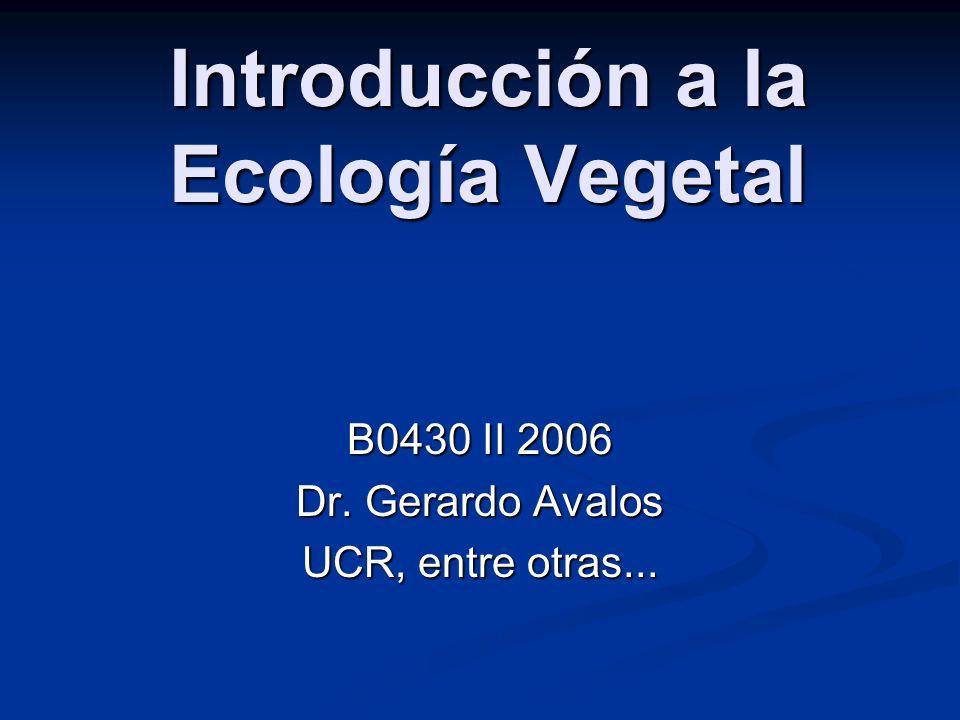 Introducción a la Ecología Vegetal B0430 II 2006 Dr. Gerardo Avalos UCR, entre otras...