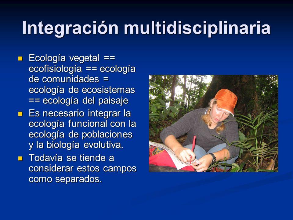 Integración multidisciplinaria Ecología vegetal == ecofisiología == ecología de comunidades = ecología de ecosistemas == ecología del paisaje Ecología