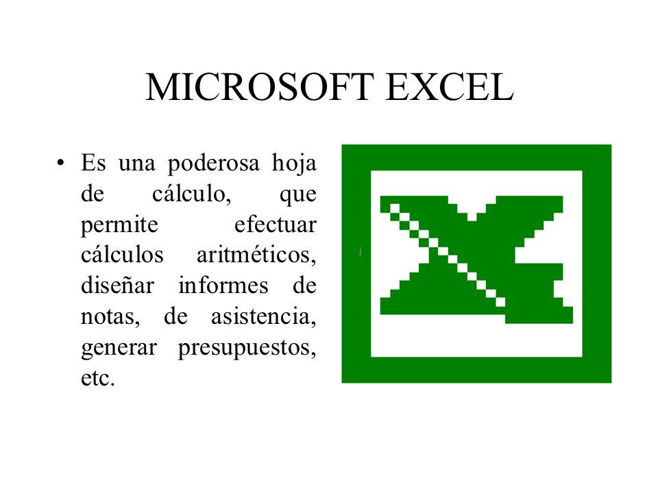 MICROSOFT EXCEL Es una poderosa hoja de cálculo, que permite efectuar cálculos aritméticos, diseñar informes de notas, de asistencia, generar presupue