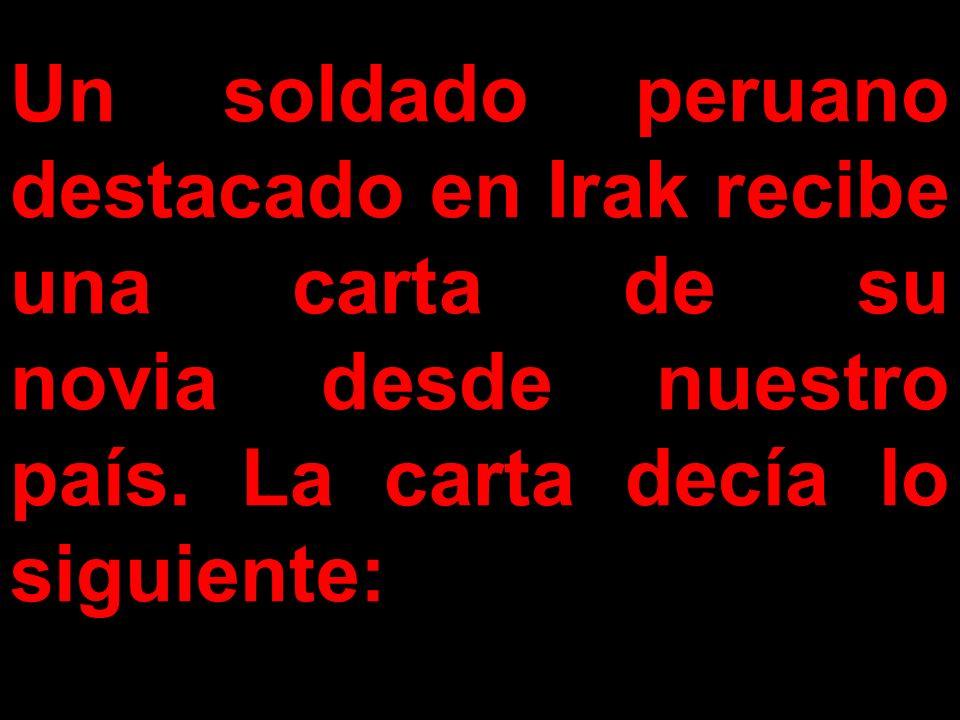 Un soldado peruano destacado en Irak recibe una carta de su novia desde nuestro país. La carta decía lo siguiente: