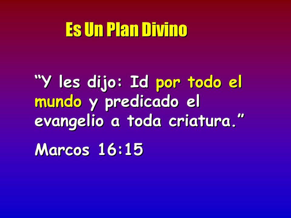 Es Un Plan Divino Y les dijo: Id por todo el mundo y predicado el evangelio a toda criatura. Marcos 16:15 Y les dijo: Id por todo el mundo y predicado