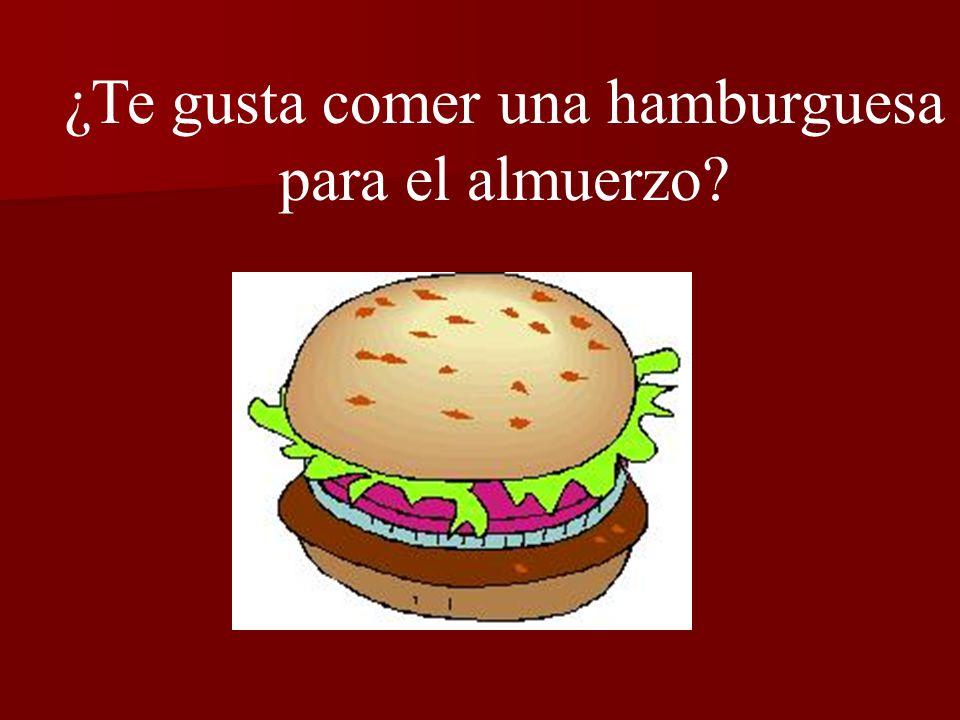 ¿Te gusta comer una hamburguesa para el almuerzo? Sí, me gusta comer una hamburguesa.