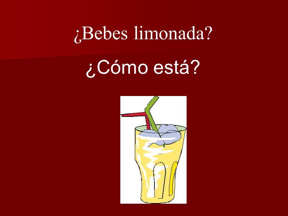 ¿Bebes limonada? ¿Cómo está?