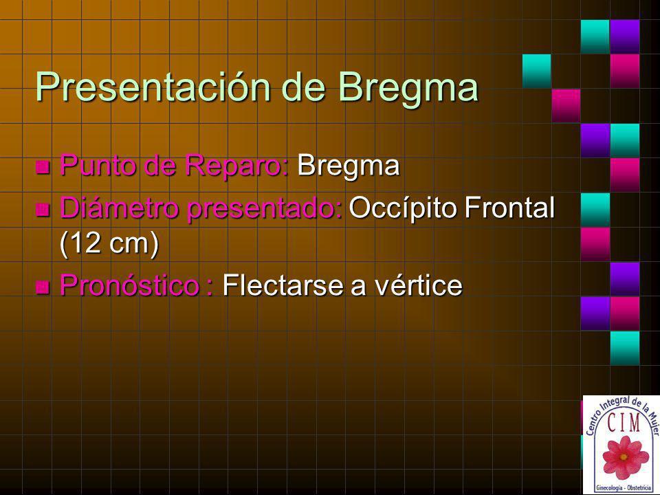 Presentación de Bregma n Punto de Reparo: Bregma n Diámetro presentado: Occípito Frontal (12 cm) n Pronóstico : Flectarse a vértice