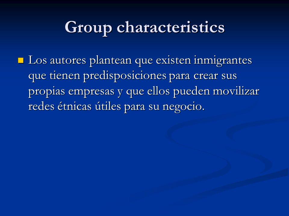 Group characteristics Los autores plantean que existen inmigrantes que tienen predisposiciones para crear sus propias empresas y que ellos pueden movi