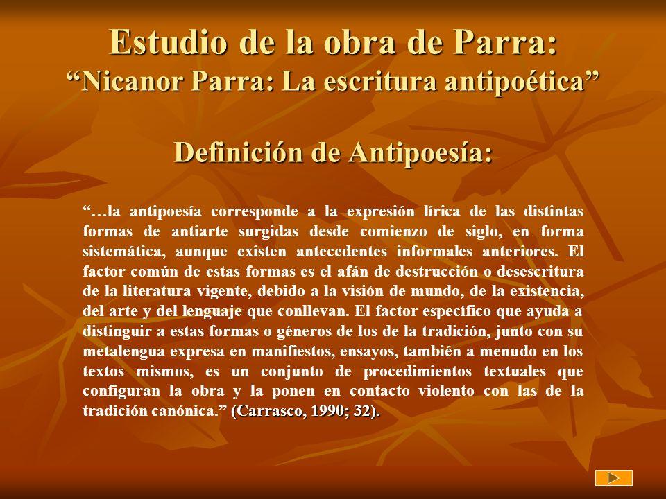 Estudio de la obra de Parra: Nicanor Parra: La escritura antipoética Definición de Antipoesía: (Carrasco, 1990; 32). …la antipoesía corresponde a la e