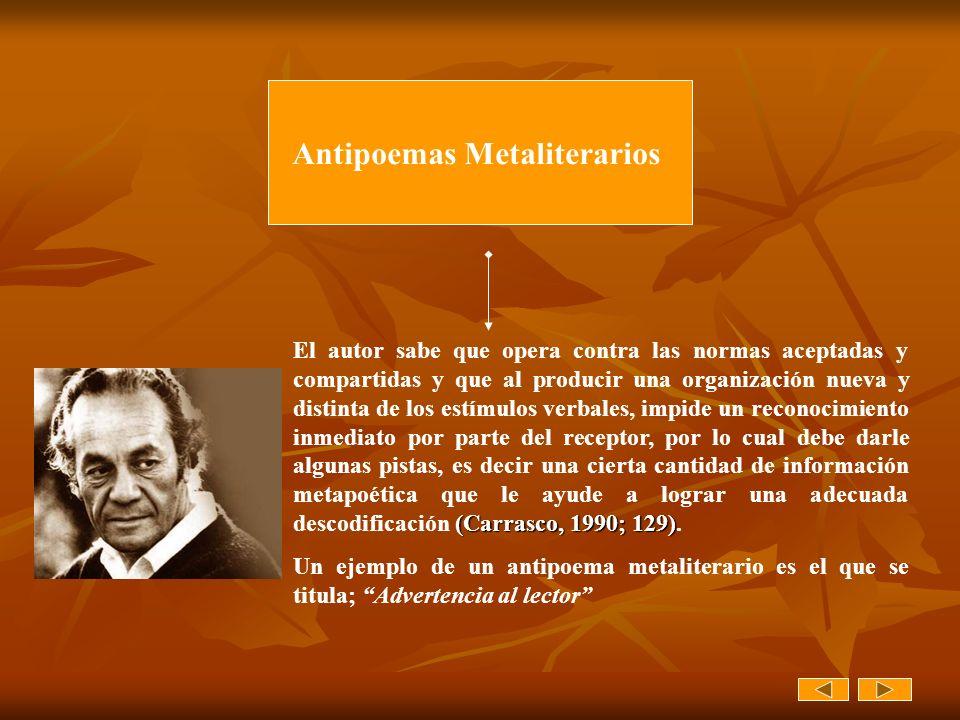 Antipoemas Metaliterarios (Carrasco, 1990; 129) El autor sabe que opera contra las normas aceptadas y compartidas y que al producir una organización n