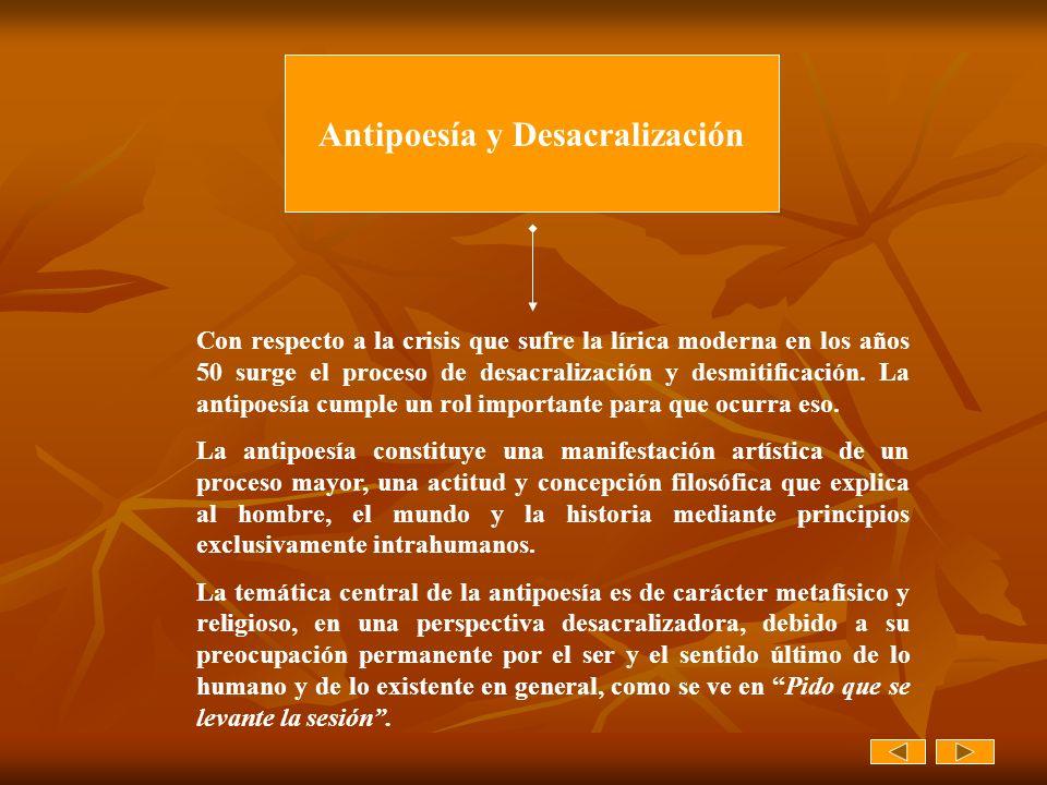 Antipoesía y Desacralización Con respecto a la crisis que sufre la lírica moderna en los años 50 surge el proceso de desacralización y desmitificación