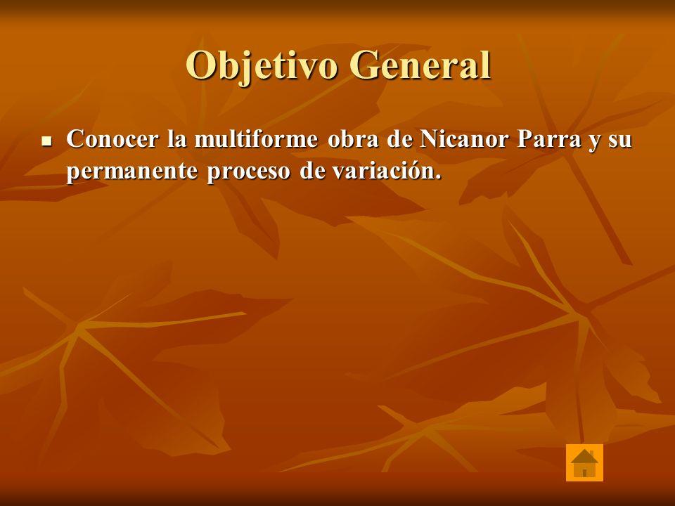 Objetivo General Conocer la multiforme obra de Nicanor Parra y su permanente proceso de variación. Conocer la multiforme obra de Nicanor Parra y su pe