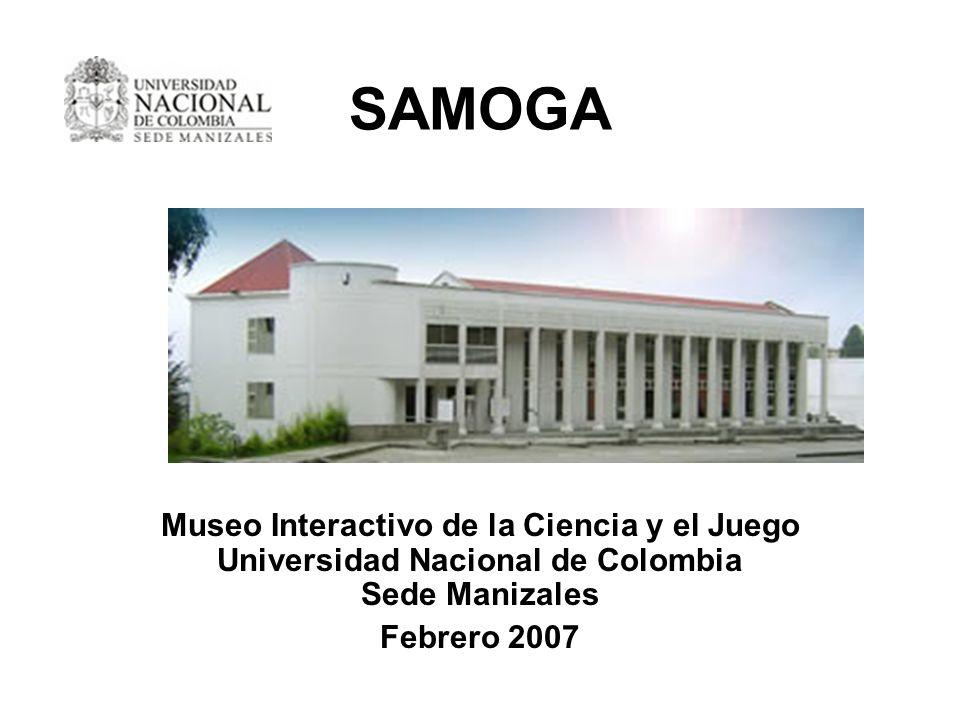 SAMOGA Museo Interactivo de la Ciencia y el Juego Universidad Nacional de Colombia Sede Manizales Febrero 2007