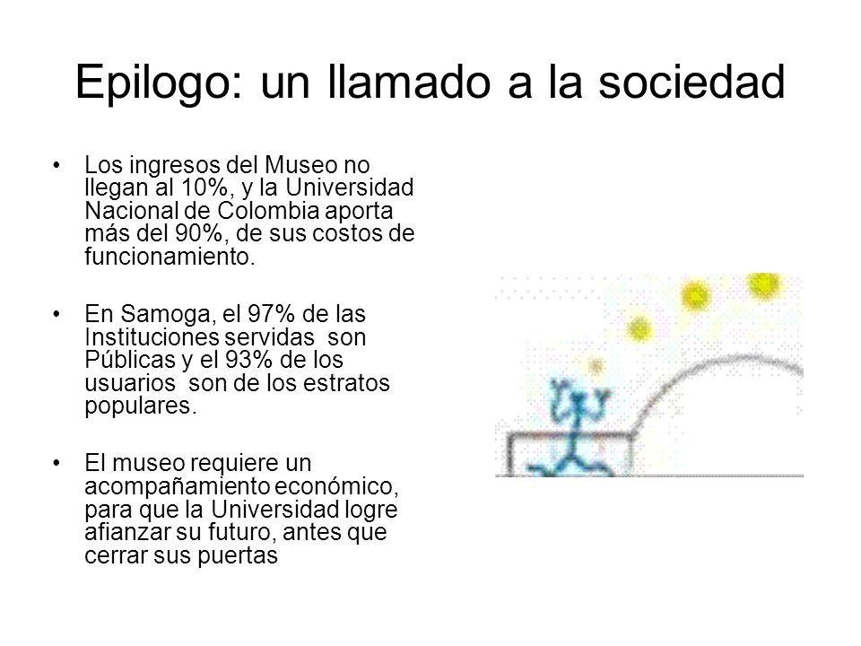 Epilogo: un llamado a la sociedad Los ingresos del Museo no llegan al 10%, y la Universidad Nacional de Colombia aporta más del 90%, de sus costos de