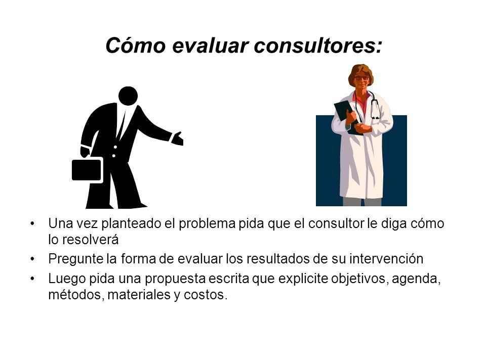 Cómo evaluar consultores: Una vez planteado el problema pida que el consultor le diga cómo lo resolverá Pregunte la forma de evaluar los resultados de