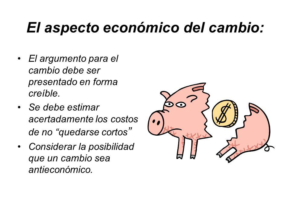 El aspecto económico del cambio: El argumento para el cambio debe ser presentado en forma creíble. Se debe estimar acertadamente los costos de no qued