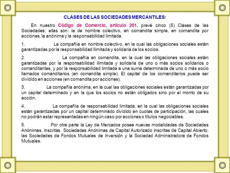 CLASES DE LAS SOCIEDADES MERCANTILES: En nuestro Código de Comercio, artículo 201, prevé cinco (5) Clases de las Sociedades; ellas son: la de nombre colectivo, en comandita simple, en comandita por acciones, la anónima y la responsabilidad limitada.