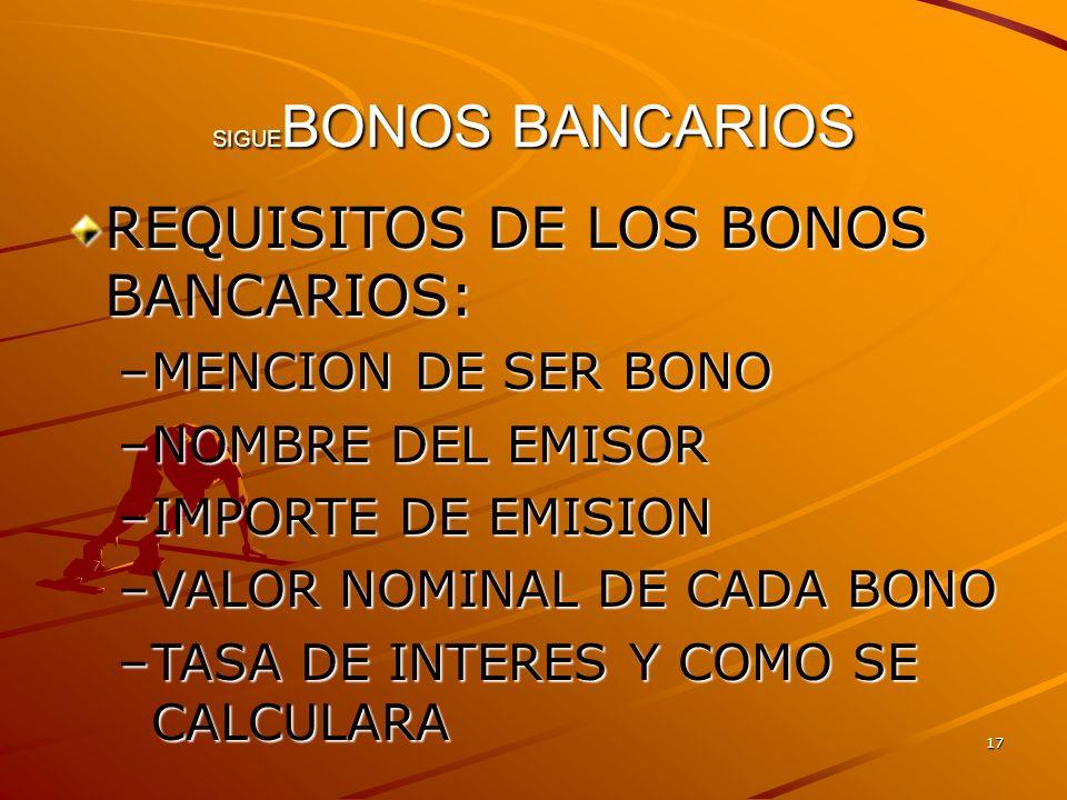 17 SIGUE BONOS BANCARIOS REQUISITOS DE LOS BONOS BANCARIOS: –MENCION DE SER BONO –NOMBRE DEL EMISOR –IMPORTE DE EMISION –VALOR NOMINAL DE CADA BONO –T