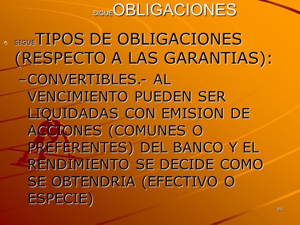 23 SIGUE OBLIGACIONES SIGUE TIPOS DE OBLIGACIONES (RESPECTO A LAS GARANTIAS): –CONVERTIBLES.- AL VENCIMIENTO PUEDEN SER LIQUIDADAS CON EMISION DE ACCI