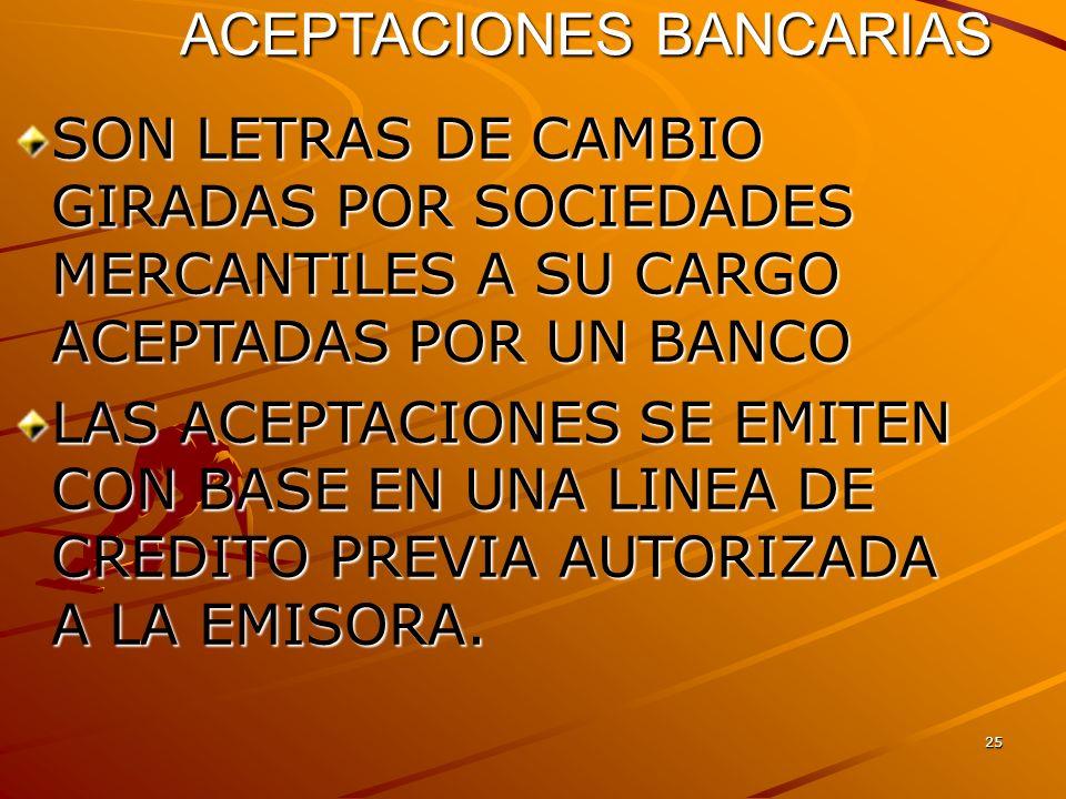 25 ACEPTACIONES BANCARIAS SON LETRAS DE CAMBIO GIRADAS POR SOCIEDADES MERCANTILES A SU CARGO ACEPTADAS POR UN BANCO LAS ACEPTACIONES SE EMITEN CON BAS