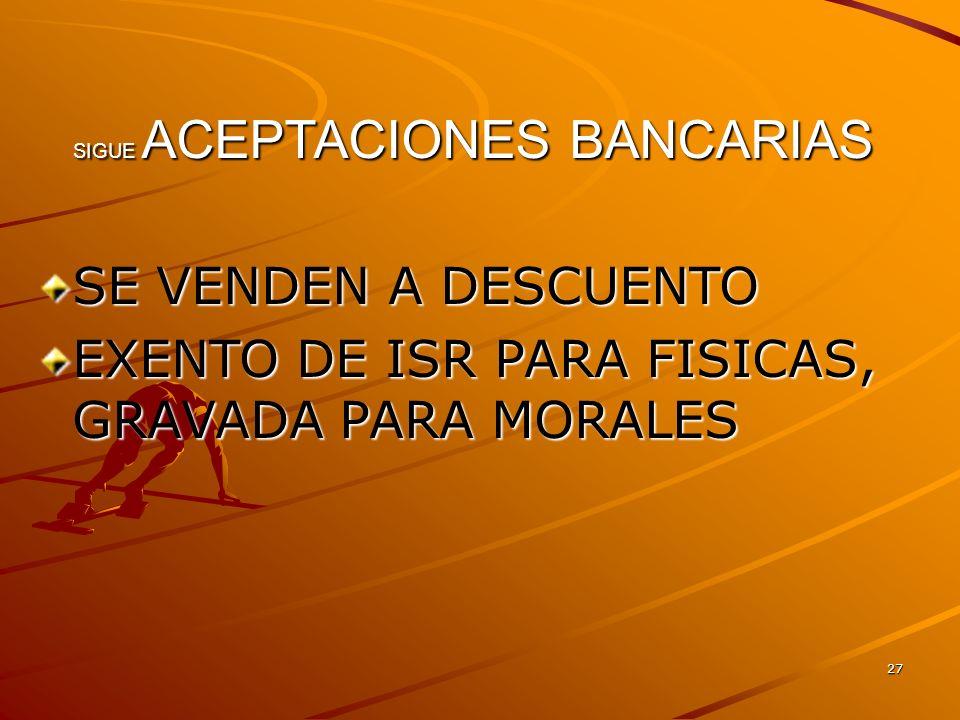 27 SIGUE ACEPTACIONES BANCARIAS SE VENDEN A DESCUENTO EXENTO DE ISR PARA FISICAS, GRAVADA PARA MORALES