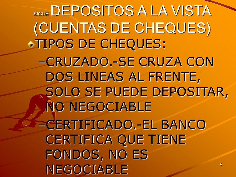 6 SIGUE DEPOSITOS A LA VISTA (CUENTAS DE CHEQUES) TIPOS DE CHEQUES: –CRUZADO.-SE CRUZA CON DOS LINEAS AL FRENTE, SOLO SE PUEDE DEPOSITAR, NO NEGOCIABL