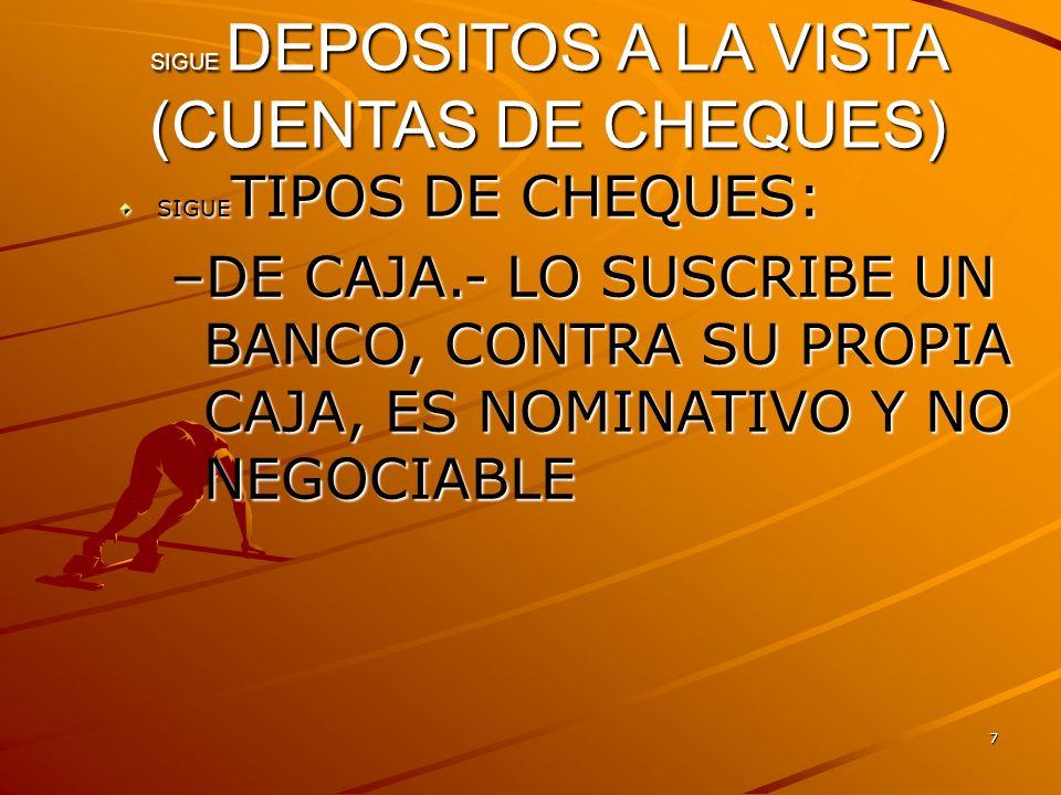 7 SIGUE DEPOSITOS A LA VISTA (CUENTAS DE CHEQUES) SIGUE TIPOS DE CHEQUES: –DE CAJA.- LO SUSCRIBE UN BANCO, CONTRA SU PROPIA CAJA, ES NOMINATIVO Y NO N