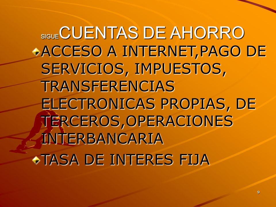 10 SIGUE CUENTAS DE AHORRO ACCESO A INTERNET,PAGO DE SERVICIOS, IMPUESTOS, TRANSFERENCIAS ELECTRONICAS PROPIAS, DE TERCEROS,OPERACIONES INTERBANCARIA TASA DE INTERES FIJA