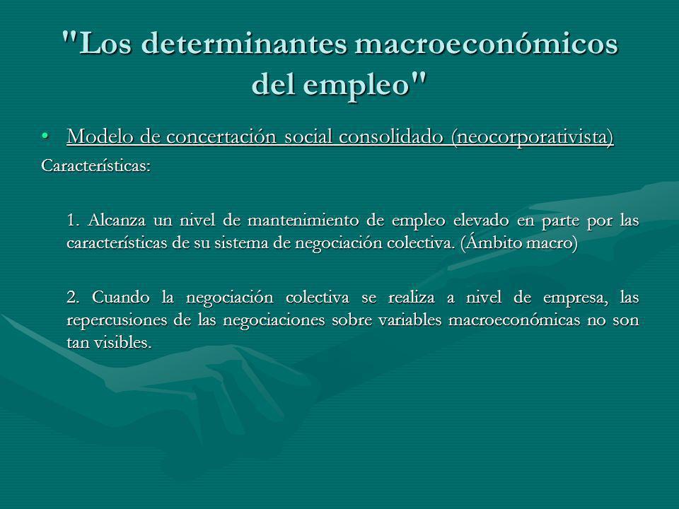 Los determinantes macroeconómicos del empleo Modelo de concertación social consolidado (neocorporativista)Modelo de concertación social consolidado (neocorporativista)Características: 1.