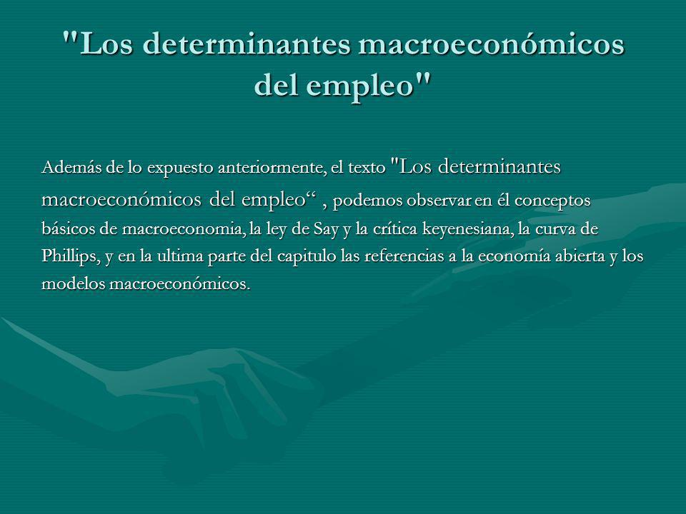 Los determinantes macroeconómicos del empleo Además de lo expuesto anteriormente, el texto Los determinantes macroeconómicos del empleo, podemos observar en él conceptos básicos de macroeconomia, la ley de Say y la crítica keyenesiana, la curva de Phillips, y en la ultima parte del capitulo las referencias a la economía abierta y los modelos macroeconómicos.