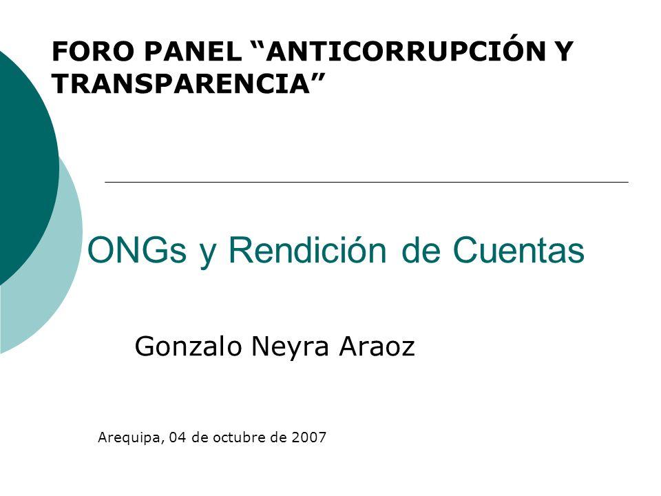 ONGs y Rendición de Cuentas Gonzalo Neyra Araoz FORO PANEL ANTICORRUPCIÓN Y TRANSPARENCIA Arequipa, 04 de octubre de 2007