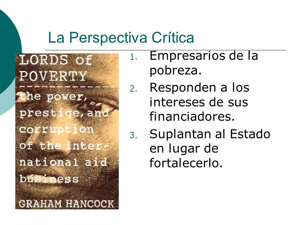 La Perspectiva Crítica 1. Empresarios de la pobreza. 2. Responden a los intereses de sus financiadores. 3. Suplantan al Estado en lugar de fortalecerl
