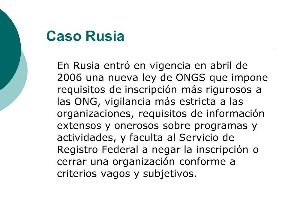 Caso Rusia En Rusia entró en vigencia en abril de 2006 una nueva ley de ONGS que impone requisitos de inscripción más rigurosos a las ONG, vigilancia