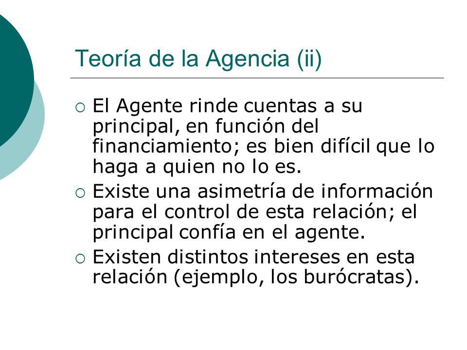 Teoría de la Agencia (ii) El Agente rinde cuentas a su principal, en función del financiamiento; es bien difícil que lo haga a quien no lo es. Existe