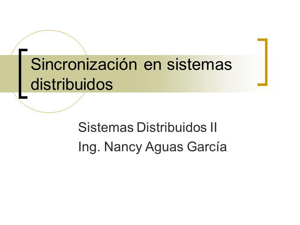 Sincronización en sistemas distribuidos Sistemas Distribuidos II Ing. Nancy Aguas García