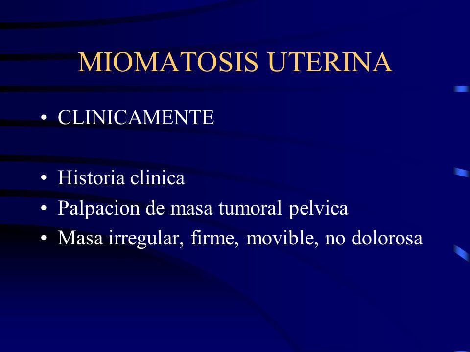 MIOMATOSIS UTERINA CLINICAMENTE Historia clinica Palpacion de masa tumoral pelvica Masa irregular, firme, movible, no dolorosa