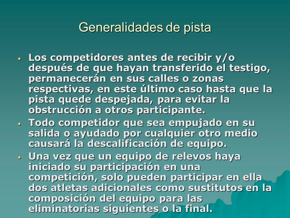 Generalidades de pista Los competidores antes de recibir y/o después de que hayan transferido el testigo, permanecerán en sus calles o zonas respectiv