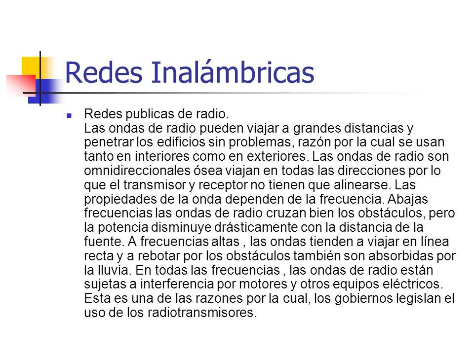 Redes Inalámbricas Redes publicas de radio. Las ondas de radio pueden viajar a grandes distancias y penetrar los edificios sin problemas, razón por la