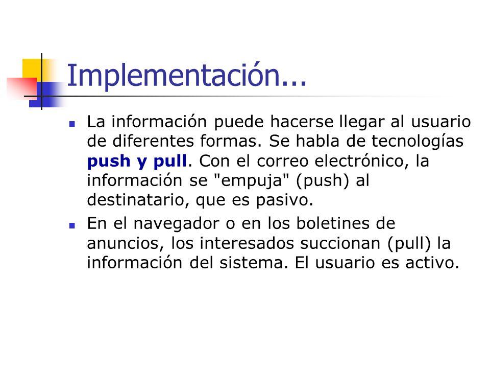Implementación... La información puede hacerse llegar al usuario de diferentes formas. Se habla de tecnologías push y pull. Con el correo electrónico,