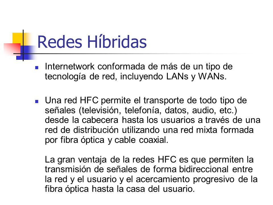 Redes Híbridas Internetwork conformada de más de un tipo de tecnología de red, incluyendo LANs y WANs. Una red HFC permite el transporte de todo tipo