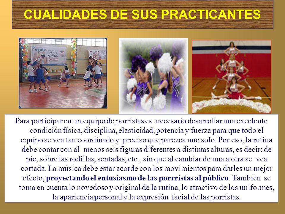 CUALIDADES DE SUS PRACTICANTES Para participar en un equipo de porristas es necesario desarrollar una excelente condición física, disciplina, elastici