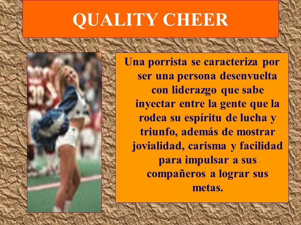 QUALITY CHEER Una porrista se caracteriza por ser una persona desenvuelta con liderazgo que sabe inyectar entre la gente que la rodea su espíritu de l