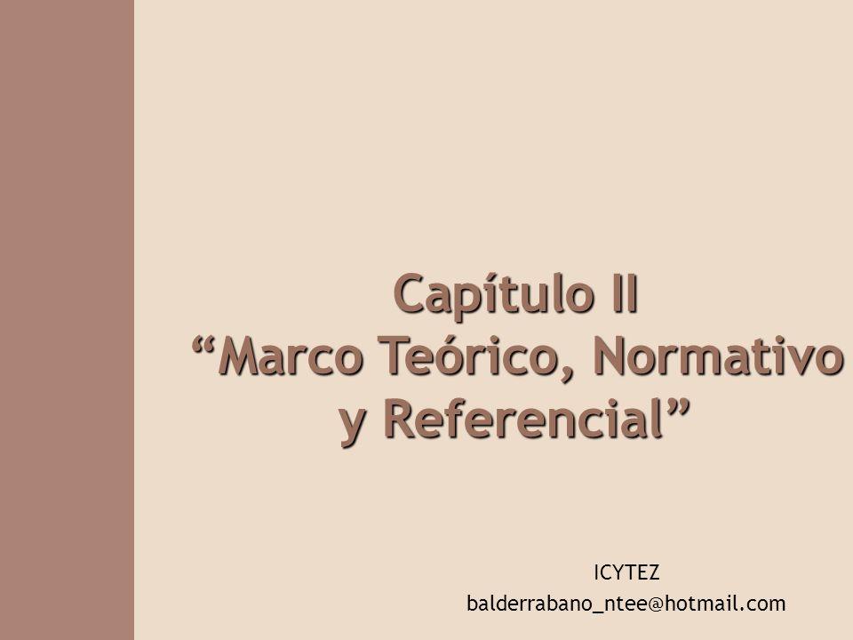 Capítulo II Marco Teórico, Normativo y Referencial ICYTEZ balderrabano_ntee@hotmail.com