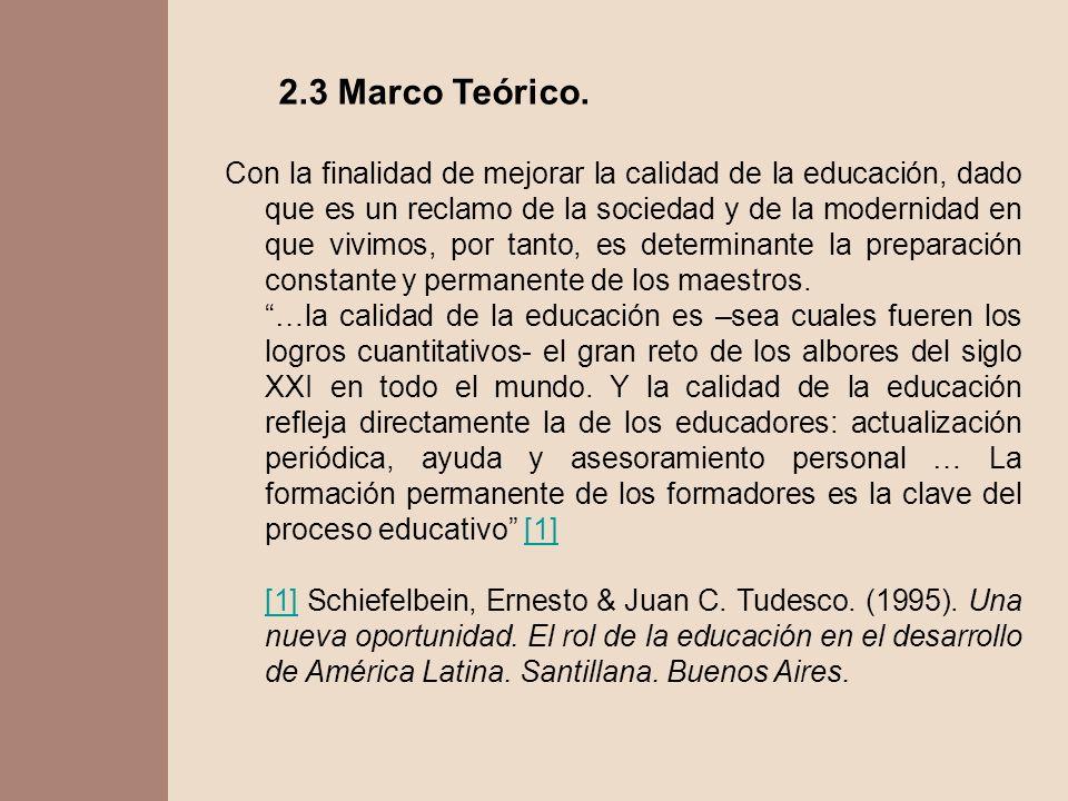 2.3 Marco Teórico. Con la finalidad de mejorar la calidad de la educación, dado que es un reclamo de la sociedad y de la modernidad en que vivimos, po