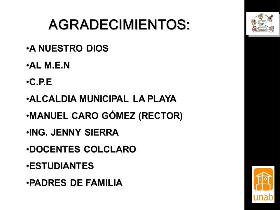 AGRADECIMIENTOS: A NUESTRO DIOS AL M.E.N C.P.E ALCALDIA MUNICIPAL LA PLAYA MANUEL CARO GÓMEZ (RECTOR) ING. JENNY SIERRA DOCENTES COLCLARO ESTUDIANTES