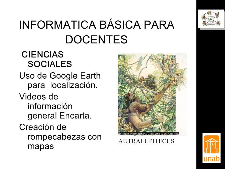 INFORMATICA BÁSICA PARA DOCENTES CIENCIAS SOCIALES Uso de Google Earth para localización. Videos de información general Encarta. Creación de rompecabe